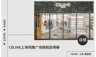 【店铺赏析】CELINE上海恒隆广场旗舰店揭幕
