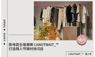 【快闪/期限店】陈伟霆主理潮牌CANOTWAIT_打造情人节限时快闪店